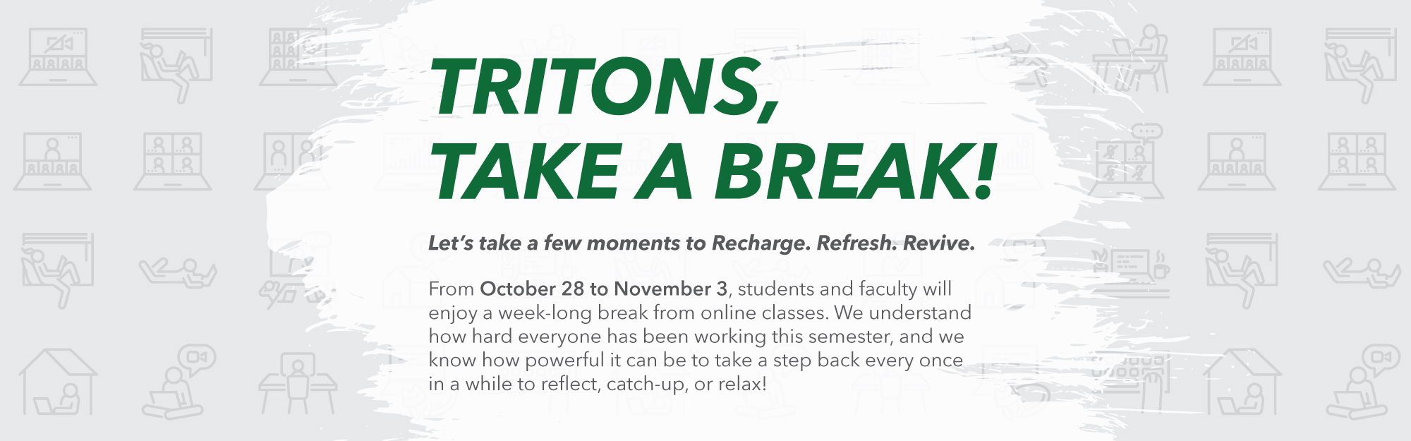 """Take a Break"" from classes beginning Wednesday, Oct. 28, to Tuesday, Nov. 3, 2020. During this week, we'll pause from all virtual classes and meetings and use it as a time to catch up and recharge, so we'll be ready to tackle the expectations of courses and research throughout the rest of the semester."